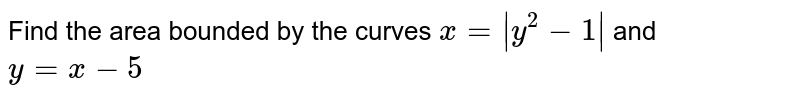 Find the area bounded by the curves `x = |y^(2)-1|` and `y = x- 5`