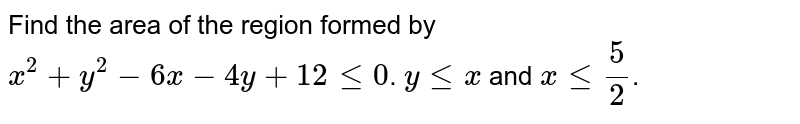 Find the area of the region formed by `x^2+y^2-6x-4y+12 le 0`. `y le x` and `x le 5/2`.