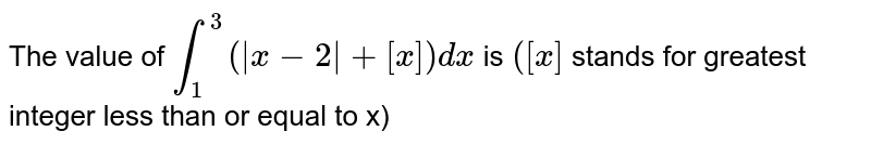 The value of `int_(1)^(3) (|x-2|+[x])dx` is `([x]` stands for greatest integer less than or equal to x)