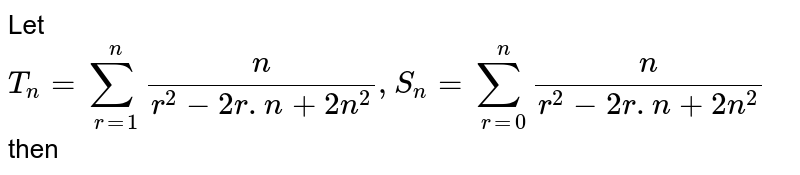 Let `T_(n) = sum_(r=1)^(n) (n)/(r^(2)-2r.n+2n^(2)), S_(n) = sum_(r=0)^(n)(n)/(r^(2)-2r.n+2n^(2))` then