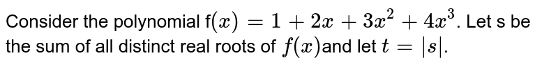 Consider the polynomial f`(x)= 1+2x+3x^2+4x^3`. Let s be the sum of all distinct real roots of  `f(x)`and let  `t= |s|`.