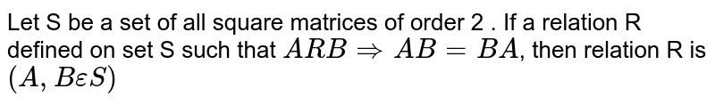 Let S be a set of all square matrices of order 2 . If a relation R defined on set S such that `ARB=>AB=BA`, then relation R is `(A,BepsilonS)`