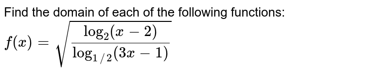 Find the domain of each of the following functions: `f(x)=sqrt((log_(2)(x-2))/(log_(1//2)(3x-1)))`