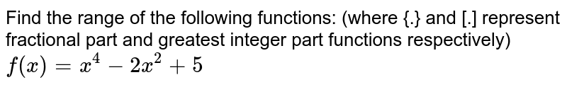 Find the  range of the following functions: (where {.} and [.] represent fractional part and greatest integer part functions respectively) <br> `f(x)=x^(4)-2x^(2)+5`