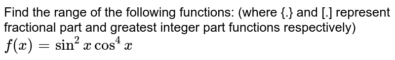 Find the  range of the following functions: (where {.} and [.] represent fractional part and greatest integer part functions respectively) <br> `f(x)=sin^(2)xcos^(4)x`