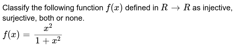 Classify the following function `f(x)` defined in `RtoR` as injective, surjective, both or none. <br> `f(x)=(x^(2))/(1+x^(2))`