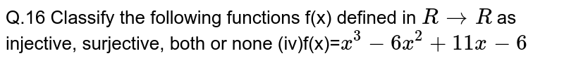 Q.16 Classify the following functions f(x) defined in `RrarrR` as injective, surjective, both or none   (iv)f(x)=`x^3-6x^2+11x-6`