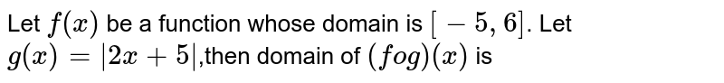 Let `f(x)` be a function whose domain is `[-5,6]`. Let `g(x)=|2x+5|`,then domain of `(fog)(x)` is