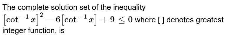 The complete solution set of the inequality` [cot^(-1)x]^2-6[cot^(-1)x]+9leq0` where [ ] denotes greatest integer function, is