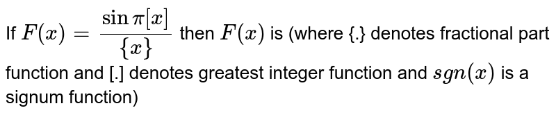 If `F(x)=(sinpi[x])/({x})` then `F(x)` is (where {.} denotes fractional part function and [.] denotes greatest integer function and `sgn(x)` is a signum function)