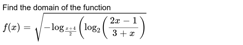 Find the domain of the function `f(x)=sqrt(-log_((x+4)/2)(log_2((2x-1)/(3+x))`