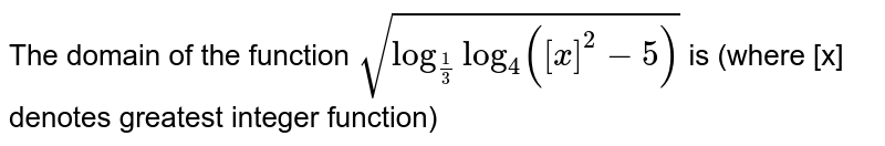 The domain of the function `sqrt(log_(1/3) log_4 ([x]^2  - 5 ))` is (where [x] denotes greatest integer function)