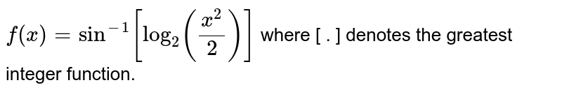 `f(x)=sin^-1[log_2(x^2/2)]` where [ . ] denotes the greatest integer function.