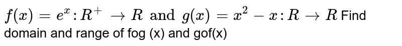 `f(x)=e^x : R^+ ->R and g(x)=x^2-x : R->R`  Find domain and range of fog (x) and gof(x)
