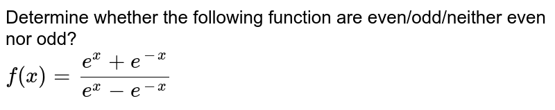 Determine whether the following function are even/odd/neither even nor odd? <br> `f(x)=(e^(x)+e^(-x))/(e^(x)-e^(-x))`