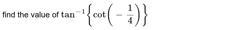 find the value of `tan^(-1){cot(-1/4)}`