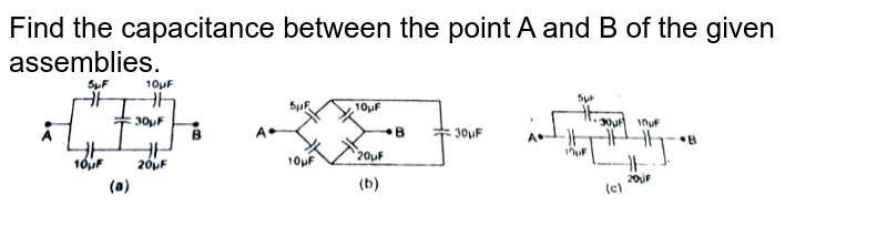 """Find the capacitance between the point A and B of the given assemblies. <br> <img src=""""https://d10lpgp6xz60nq.cloudfront.net/physics_images/RES_PHY_CAP_E01_013_Q01.png"""" width=""""80%"""">"""
