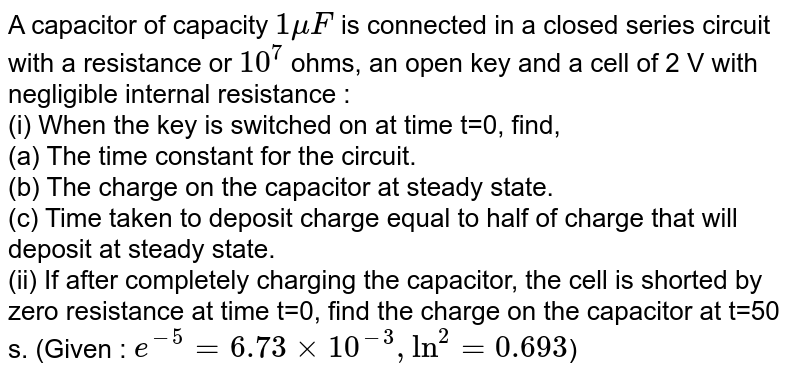A capacitor of capacity `1muF` is connected in a closed series circuit with a resistance or `10^(7)` ohms, an open key and a cell of 2 V with negligible internal resistance : <br> (i) When the key is switched on at time t=0, find, <br> (a) The time constant for the circuit. <br> (b) The charge on the capacitor  at steady state. <br> (c) Time taken to deposit charge equal to half of charge that will deposit at steady state. <br> (ii) If after completely charging the capacitor, the cell is shorted by zero resistance at time t=0, find the charge on the capacitor at t=50 s. (Given : `e^(-5)=6.73xx10^(-3), ln^(2)=0.693`)