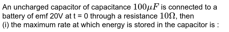 An uncharged capacitor of capacitance `100 mu F`  is connected to  a battery of emf 20V  at t = 0 through a resistance  `10 Omega`, then <br>  (i) the maximum rate at which energy is stored in the capacitor is :