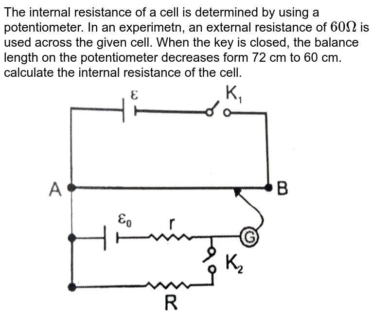 """The internal resistance of a cell is determined by using a potentiometer. In an experimetn, an external resistance of `60 Omega` is used across the given cell. When the key is closed, the balance length on the potentiometer decreases form 72 cm to 60 cm. calculate the internal resistance of the cell.  <br> <img src=""""https://d10lpgp6xz60nq.cloudfront.net/physics_images/RES_PHY_CE_S01_048_Q01.png"""" width=""""80%"""">"""