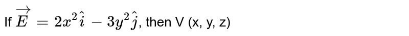 If `vec(E)=2x^(2) hat(i)-3y^(2) hat(j)`, then V (x, y, z)