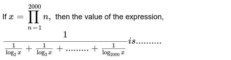 If `x=prod_(n=1)^(2000)n,` then the value of the expression,  `(1)/((1)/(log_(2)x)+(1)/(log_(3)x)+.........+(1)/(log_(2000)x))is..........`