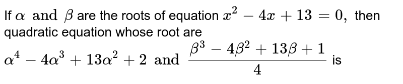 If `alpha and beta` are the roots of equation `x^(2)-4x+13=0,` then quadratic equation whose root are `alpha^(4)-4alpha^(3)+13alpha^(2)+2and(beta^(3)-4beta^(2)+13beta+1)/(4)` is