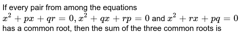 If every pair from among the equations `x^2+px+qr=0,x^2+qx+rp=0` and `x^2+rx+pq=0` has a common root, then the sum of the three common roots is