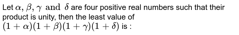 Let `alpha,beta,gamma and delta` are four positive real numbers such that their product is unity, then the least value of `(1+alpha)(1+beta)(1+gamma)(1+delta)` is :
