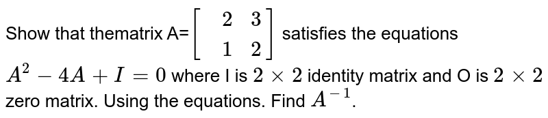 Show that thematrix A=`[{:(,2,3),(,1,2):}]` satisfies the equations `A^(2)-4A+I=0` where I is `2 xx 2` identity matrix and O is `2 xx 2` zero matrix. Using the equations. Find `A^(-1)`.