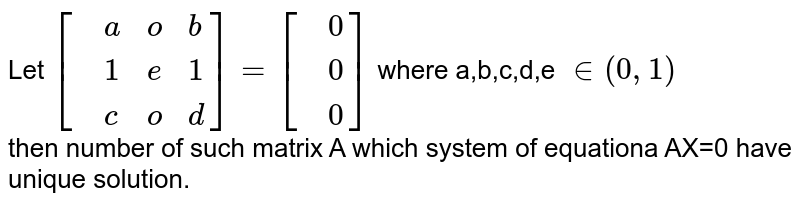 Let `[{:(,a,o,b),(,1,e,1),(,c,o,d):}]=[{:(,0),(,0),(,0):}]` where a,b,c,d,e `in (0,1)` <br> then number of such matrix A which system of equationa AX=0 have unique solution.