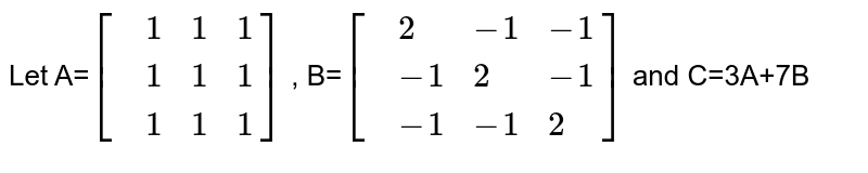 Let A=`[{:(,1,1,1),(,1,1,1),(,1,1,1):}]` , B=`[{:(,2,-1,-1),(,-1,2,-1),(,-1,-1,2):}]` and C=3A+7B