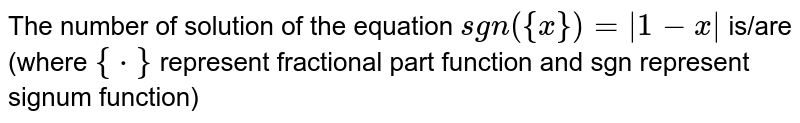 The number of solution of the equation `sgn({x})=|1-x|` is/are (where `{*}` represent fractional part function and sgn represent signum function)