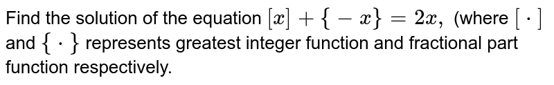 Find the solution of the equation `[x] + {-x} = 2x,` (where `[*]` and `{*}` represents greatest integer function and fractional part function respectively.