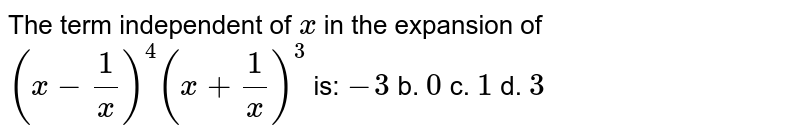 The term   independent of `x` in the   expansion of `(x-1/x)^4(x+1/x)^3` is: `-3` b. `0` c. `1` d. `3`