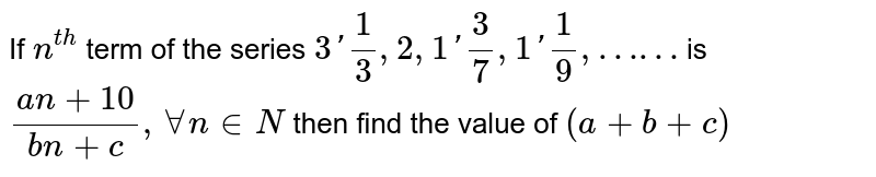 """If `n^(th)` term of the series `3'1/3,2,1'3/7,1'1/9,""""……""""` is `(an+10)/(bn+c), AA n in N` then find the value of `(a+b+c)`"""