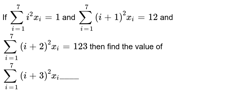 """If `sum_(i=1)^(7) i^(2)x_(i) = 1` and `sum_(i=1)^(7)(i+1)^(2) x_(i) = 12` and `sum_(i=1)^(7)(i+2)^(2)x_(i) = 123` then find the value of `sum_(i=1)^(7)(i+3)^(2)x_(i)""""____""""`"""