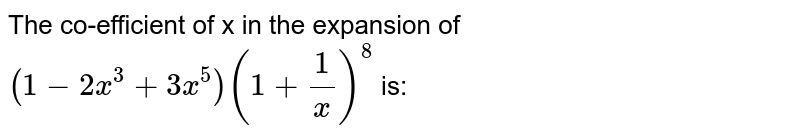 The co-efficient of x in the expansion of `(1-2x^3+3x^5)(1+1/x)^8` is: