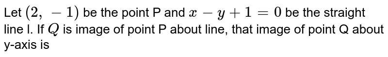 Let `(2,-1)` be the point P and `x- y + 1 =0` be the straight line l. If `Q` is image of point P about line, that image of point Q about y-axis is