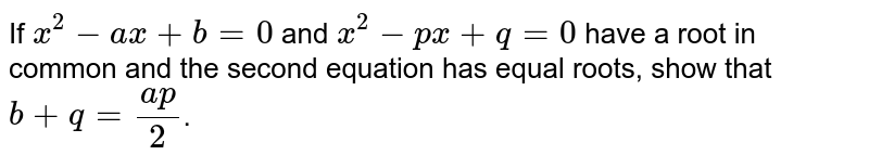 If `x^(2) -ax+b=0` and `x^(2)-px + q=0`  have a root in common and the second equation has equal roots, show that `b + q =(ap)/2`.