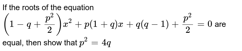If the roots of the equation `(1-q+p^(2)/2)x^(2) + p(1+q)x+q(q-1) +p^(2)/2=0`  are equal, then show that `p^(2) = 4q`