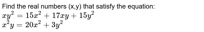 Find the real numbers (x,y) that satisfy the equation: <br> `xy^(2) = 15x^(2) +17xy + 15y^(2)` <br> `x^(2)y = 20x^(2) + 3y^(2)`
