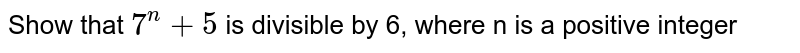 Show that `7^(n) +5` is divisible by 6, where n is a positive integer