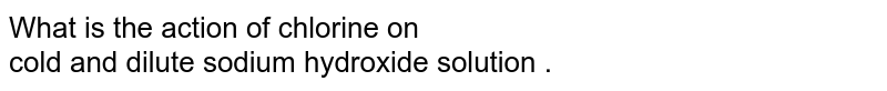What is the action of chlorine on <br> cold and dilute sodium hydroxide solution .