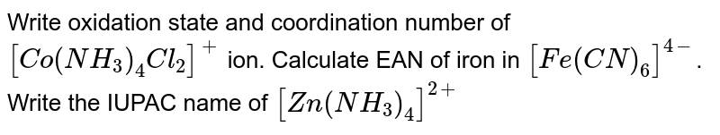 Write oxidation state and coordination number of `[Co(NH_(3))_(4)Cl_(2)]^(+)` ion.  Calculate EAN of iron  in  `[Fe(CN)_(6)]^(4-)`. Write the IUPAC name of `[Zn(NH_(3))_(4)]^(2+)`
