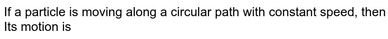 A particle is moving in a circle with uniform speed. Its motion is