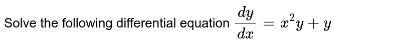 Solve the following differential equation `(dy)/(dx) = x ^(2) y + y`