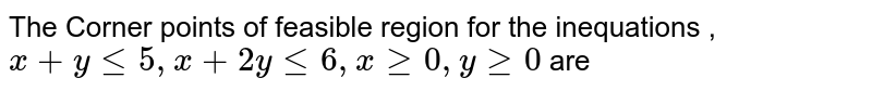 The Corner points of feasible region for the inequations , `x + y le 5,x + 2y le 6, x ge  0, y ge 0 `is