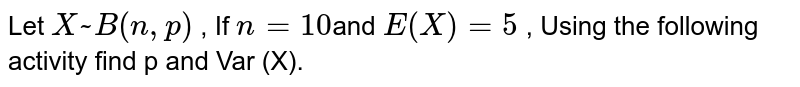 Let `X ~ B( n , p )` , If `n = 10 `and `E(X) = 5` , Using the following activity find p and Var (X).
