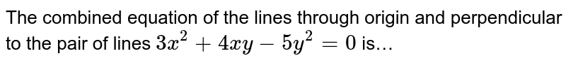 The combined equation of the lines through origin and perpendicular to the pair of lines `3x^(2) + 4xy - 5y^(2) = 0` is…